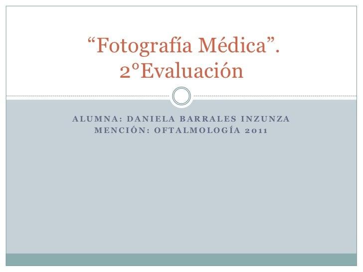"""Alumna: Daniela Barrales Inzunza<br />Mención: Oftalmología 2011<br /> """"Fotografía Médica"""". 2°Evaluación<br />"""