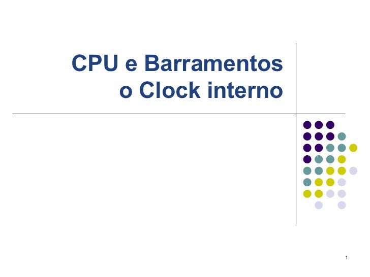 CPU e Barramentos   o Clock interno                     1