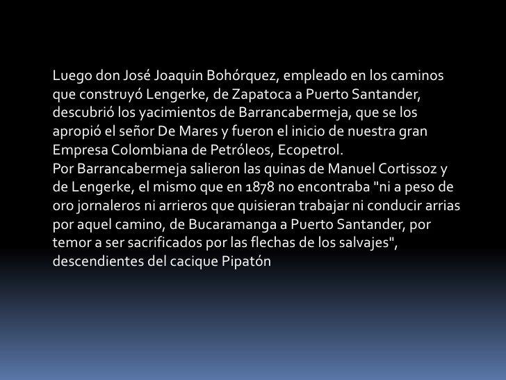 Luego don José Joaquin Bohórquez, empleado en los caminos que construyó Lengerke, de Zapatoca a Puerto Santander, descubri...