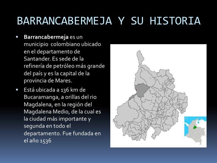 BARRANCABERMEJA Y SU HISTORIA<br />Barrancabermeja es un municipio  colombiano ubicado en el departamento de Santander. Es...