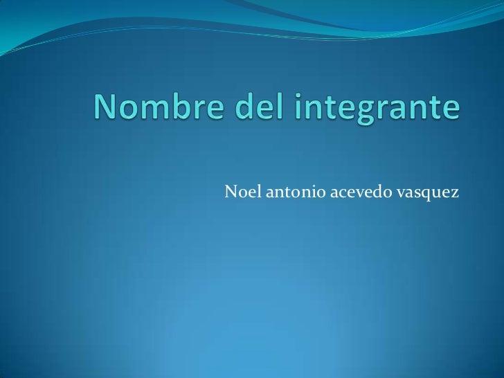Nombre del integrante<br />Noel antonio acevedo vasquez <br />