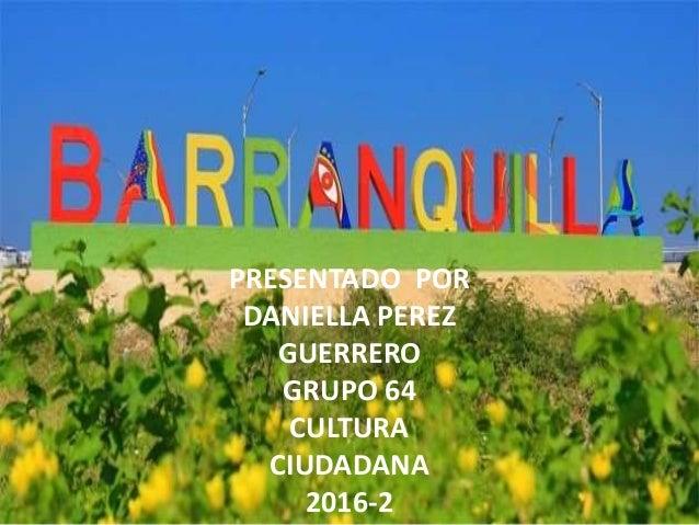 PRESENTADO POR DANIELLA PEREZ GUERRERO GRUPO 64 CULTURA CIUDADANA 2016-2