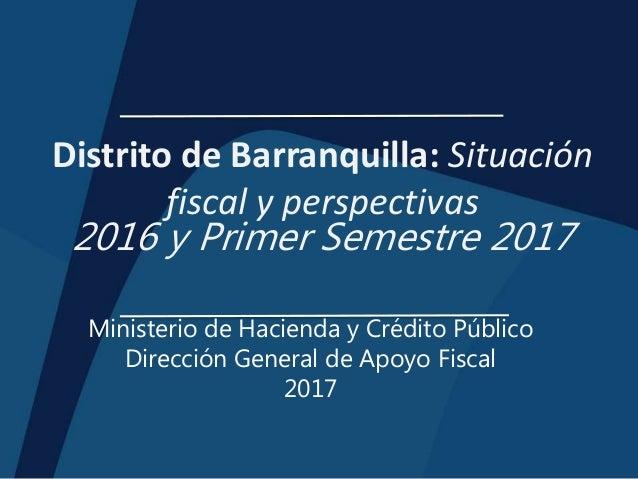 Distrito de Barranquilla: Situación fiscal y perspectivas 2016 y Primer Semestre 2017 Ministerio de Hacienda y Crédito Púb...