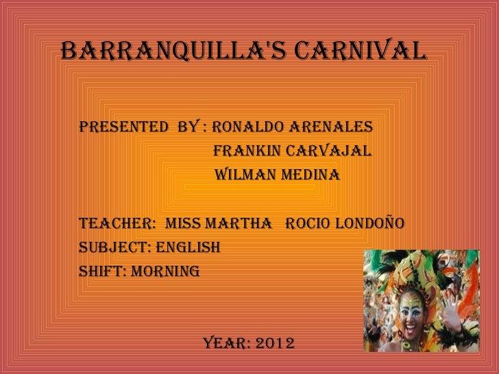 Barranquillas Carnival Presented By : ronaldo arenales                Frankin Carvajal                Wilman medina teaChe...