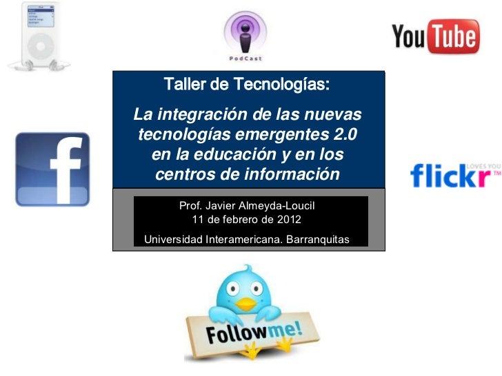 Taller de Tecnologías:La integración de las nuevastecnologías emergentes 2.0  en la educación y en los  centros de informa...