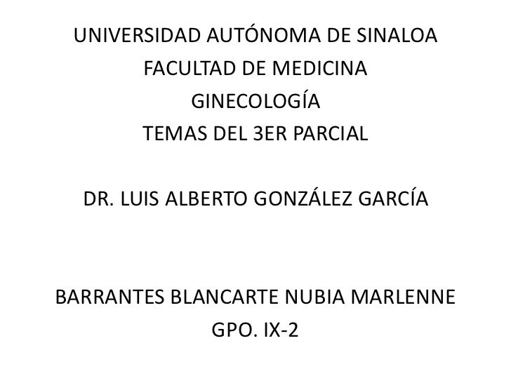 UNIVERSIDAD AUTÓNOMA DE SINALOA       FACULTAD DE MEDICINA           GINECOLOGÍA       TEMAS DEL 3ER PARCIAL  DR. LUIS ALB...