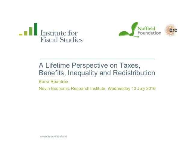 © Institute for Fiscal Studies A Lifetime Perspective on Taxes, Benefits, Inequality and Redistribution Barra Roantree Nev...