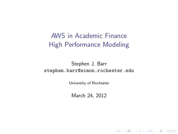 AWS in Academic Finance High Performance Modeling          Stephen J. Barrstephen.barr@simon.rochester.edu        Universi...