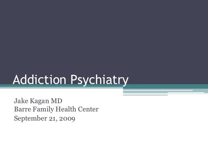 Addiction Psychiatry<br />Jake Kagan MDBarre Family Health Center<br />September 21, 2009<br />