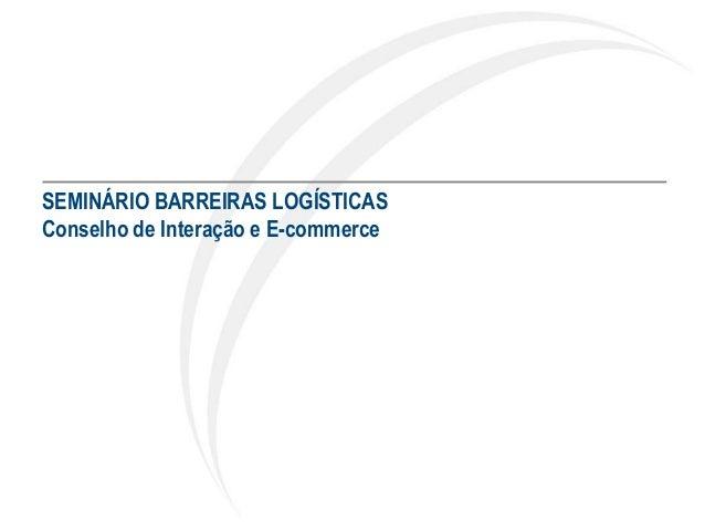 SEMINÁRIO BARREIRAS LOGÍSTICAS Conselho de Interação e E-commerce