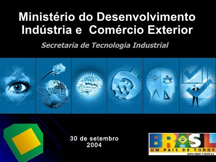 Secretaria de Tecnologia Industrial Ministério do Desenvolvimento Indústria e  Comércio Exterior 30 de setembro 2004
