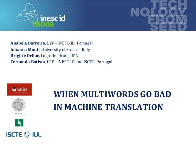 technology from seed WHEN MULTIWORDS GO BAD IN MACHINE TRANSLATION Anabela Barreiro, L2F - INESC-ID, Portugal Johanna Mont...