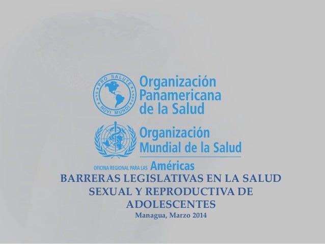 BARRERAS LEGISLATIVAS EN LA SALUD SEXUAL Y REPRODUCTIVA DE ADOLESCENTES Managua, Marzo 2014