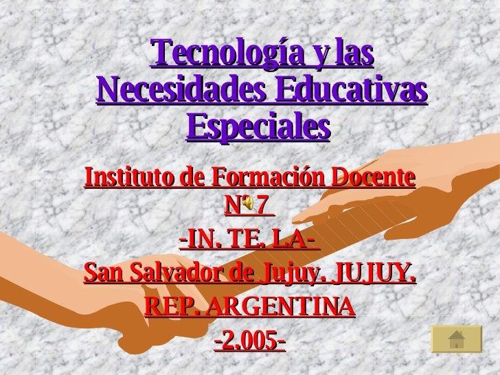 Tecnología y las Necesidades Educativas Especiales   Instituto de Formación Docente Nº 7  -IN. TE. LA-  San Salvador de Ju...