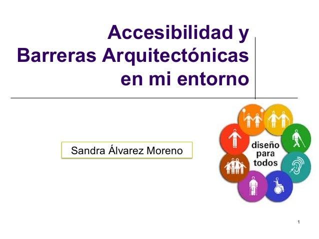1 Accesibilidad y Barreras Arquitectónicas en mi entorno Sandra Álvarez Moreno