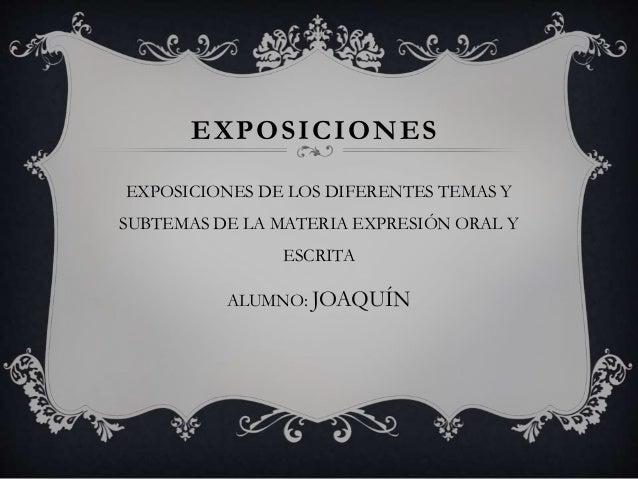 EXPOSICIONES EXPOSICIONES DE LOS DIFERENTES TEMAS Y SUBTEMAS DE LA MATERIA EXPRESIÓN ORAL Y ESCRITA ALUMNO: JOAQUÍN
