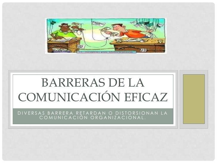 BARRERAS DE LACOMUNICACIÓN EFICAZDIVERSAS BARRERA RETARDAN O DISTORSIONAN LA      COMUNICACIÓN ORGANIZACIONAL.