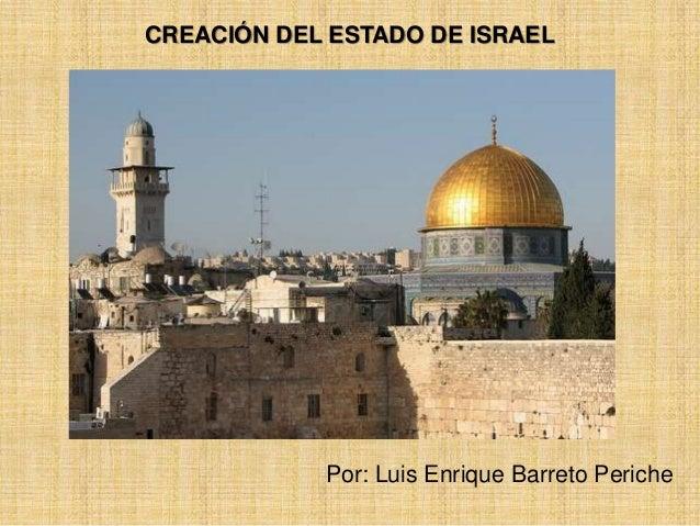 CREACIÓN DEL ESTADO DE ISRAEL  Por: Luis Enrique Barreto Periche
