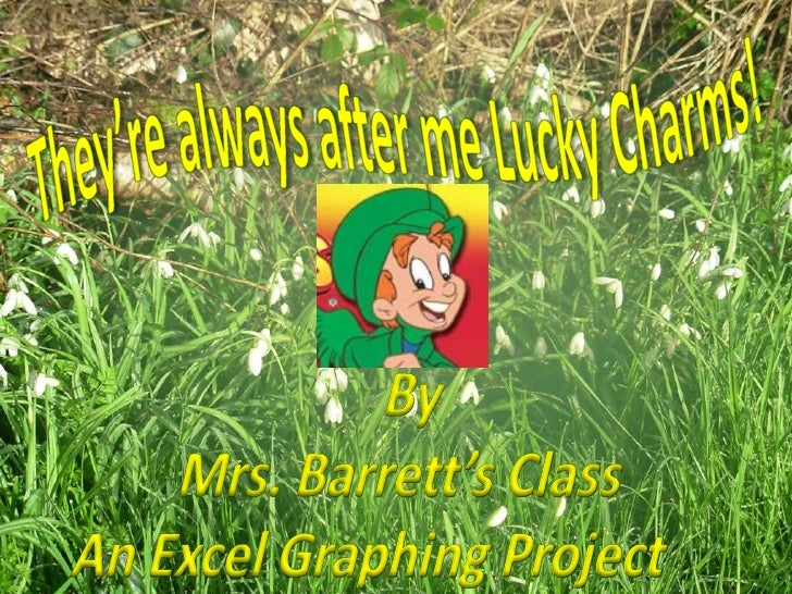 They're always after me Lucky Charms!<br />By <br />Mrs. Barrett's Class<br />An Excel Graphing Project  <br />