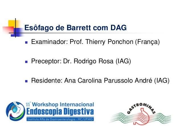 Esôfago de Barrett com DAG Examinador: Prof. Thierry Ponchon (França) Preceptor: Dr. Rodrigo Rosa (IAG) Residente: Ana ...