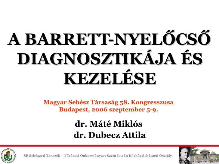 A BARRETT-NYELŐCSŐ DIAGNOSZTIKÁJA ÉS KEZELÉSE Magyar Sebész Társaság 58. Kongresszusa Budapest,  200 6 szeptember 5-9. dr....
