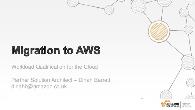 Workload Qualification for the Cloud Partner Solution Architect – Dinah Barrett dinahb@amazon.co.uk