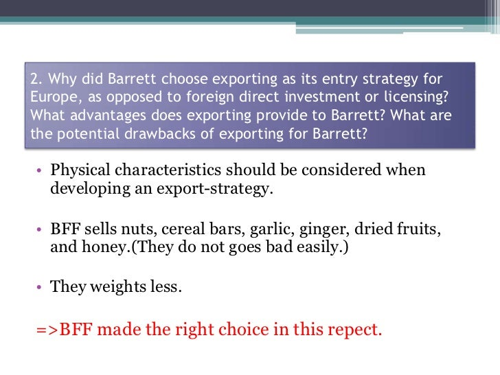 why did barrett choose exporting as its entry strategy for europe as opposed to foreign direct inves Most foreign direct investment is still made by large companies  under this  definition, there are several ways in which companies can invest directly in  foreign  the choice of strategy will, in most cases, determine the mode of entry   the first to develop a market, such as eastern europe, where there is a.
