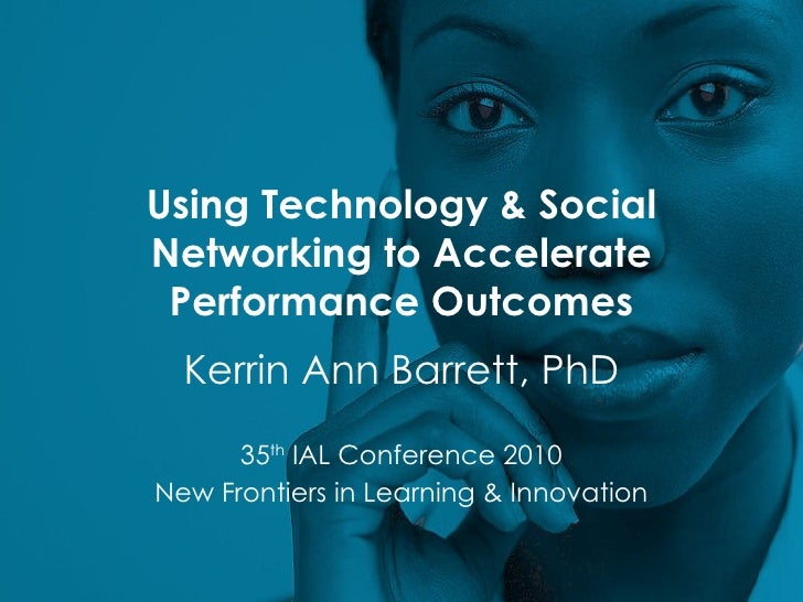 Using Technology & Social Networking to Accelerate Performance Outcomes Kerrin Ann Barrett, PhD 35 th  IAL Conference 2010...