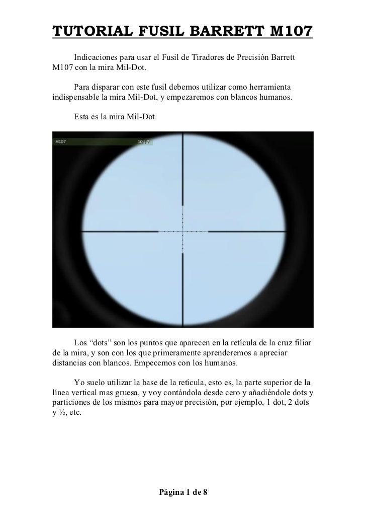 TUTORIAL FUSIL BARRETT M107     Indicaciones para usar el Fusil de Tiradores de Precisión BarrettM107 con la mira Mil-Dot....