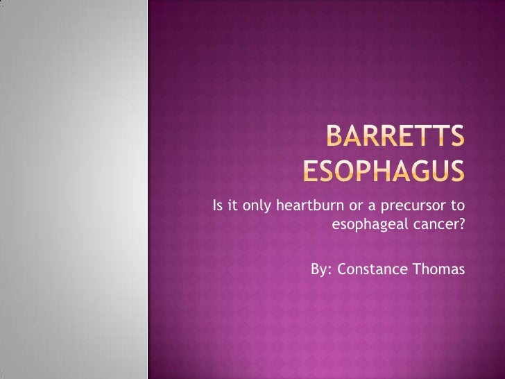 Barretts Esophagus<br />Is it only heartburn or a precursor to esophageal cancer?<br />By: Constance Thomas<br />