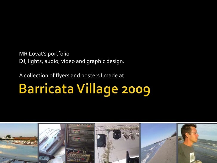 Barricata Village 2009<br />MR Lovat's portfolio<br />DJ, lights, audio, video and graphic design.<br />A collectionofflye...