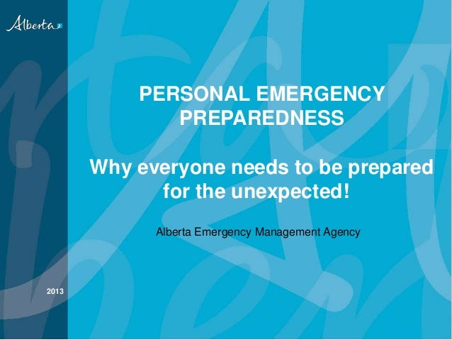 PERSONAL EMERGENCY PREPAREDNESS Why everyone needs to be prepared for the unexpected! 2013 Alberta Emergency Management Ag...
