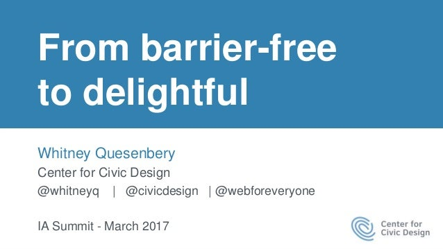 From barrier-free to delightful Whitney Quesenbery Center for Civic Design @whitneyq | @civicdesign | @webforeveryone IA S...