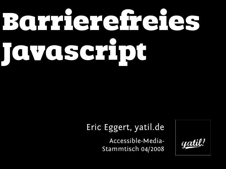 Barrierefreies Javascript       Eric Eggert, yatil.de            Accessible-Media-          Stammtisch 04/2008