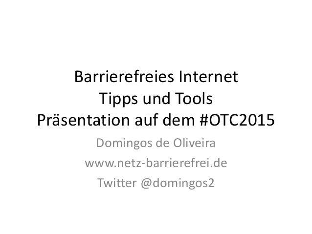 Barrierefreies Internet Tipps und Tools Präsentation auf dem #OTC2015 Domingos de Oliveira www.netz-barrierefrei.de Twitte...