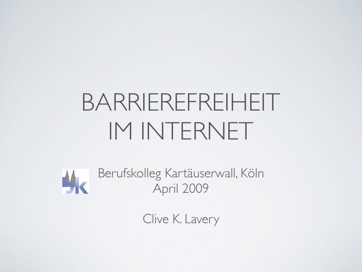 BARRIEREFREIHEIT   IM INTERNET  Berufskolleg Kartäuserwall, Köln             April 2009           Clive K. Lavery