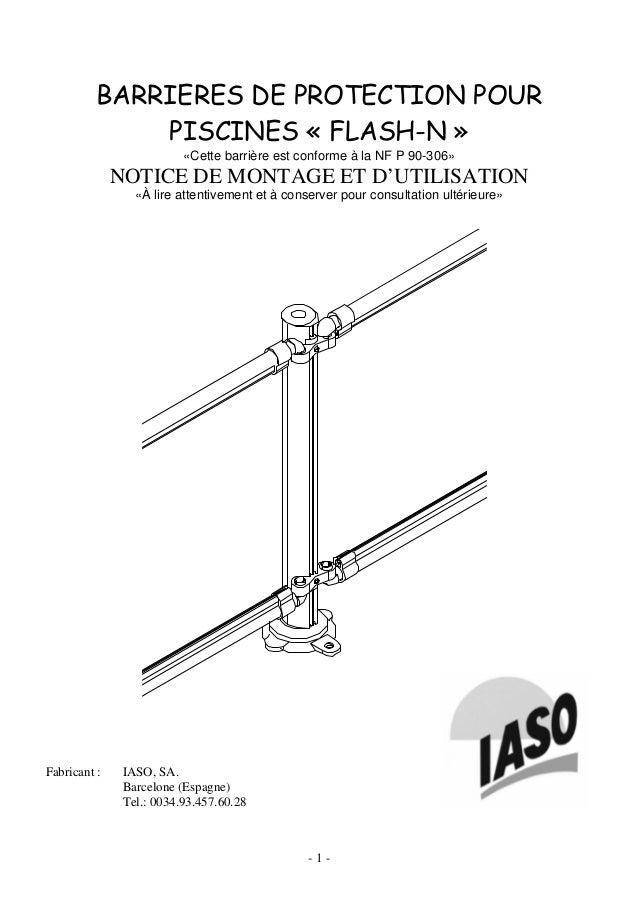 - 1 - BARRIERES DE PROTECTION POUR PISCINES « FLASH-N » «Cette barrière est conforme à la NF P 90-306» NOTICE DE MONTAGE E...