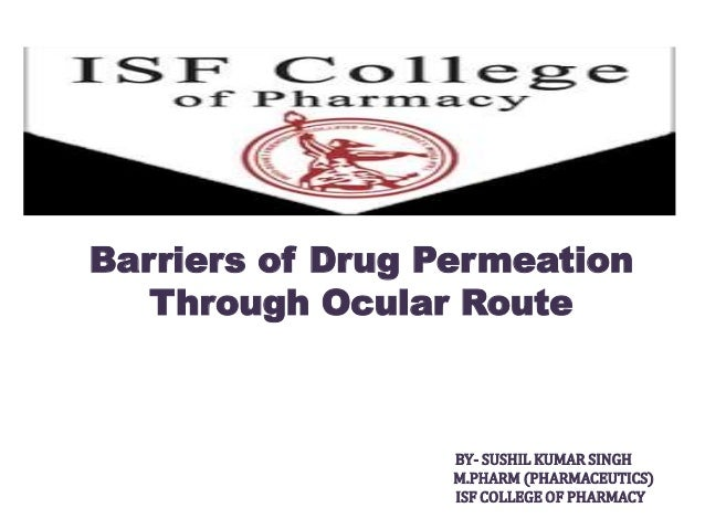 Barriers of Drug Permeation Through Ocular Route BY- SUSHIL KUMAR SINGH M.PHARM (PHARMACEUTICS) ISF COLLEGE OF PHARMACY