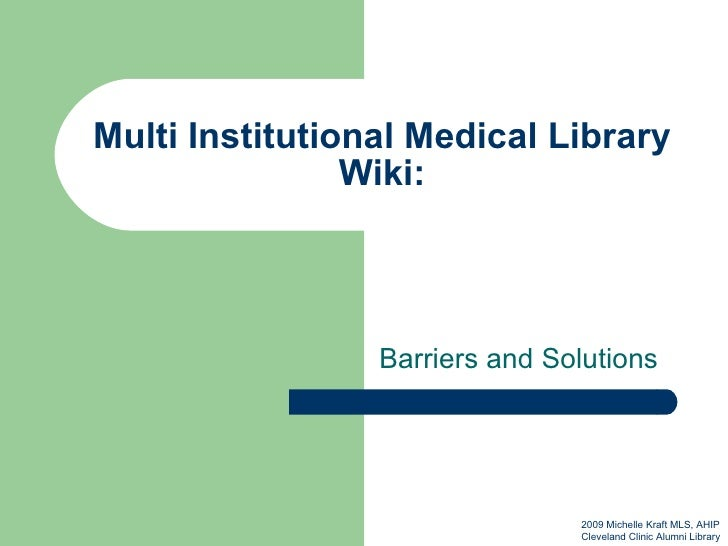 Multi Institutional Medical Library Wiki: Barriers and Solutions 2009 Michelle Kraft MLS, AHIP Cleveland Clinic Alumni Lib...