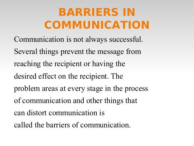 BARRIERS IN COMMUNICATION Communication is not always successful. Several things prevent the message from reaching the rec...