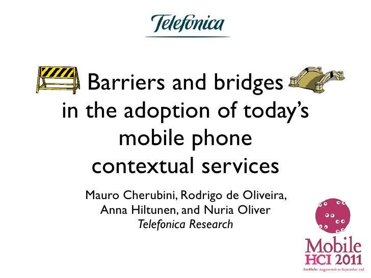 Barriers and bridgesin the adoption of today's      mobile phone    contextual services  Mauro Cherubini, Rodrigo de Olive...