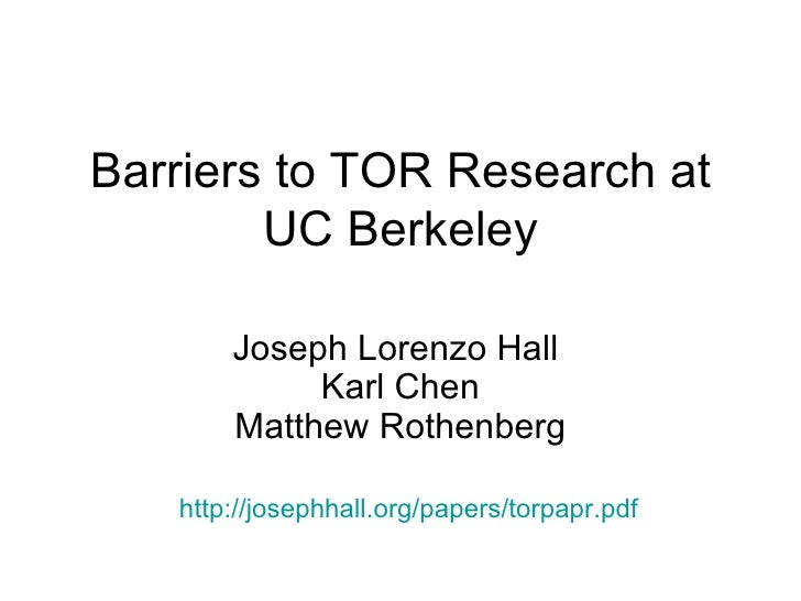 Barriers to TOR Research at UC Berkeley Joseph Lorenzo Hall  Karl Chen Matthew Rothenberg http://josephhall.org/papers/tor...