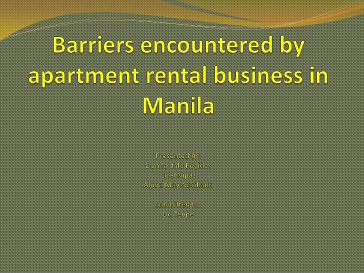 Barriers encountered by apartment rental business in ManilaPresented by:Donna dale RegidorLizel NipazAlpha May Nocilladosu...