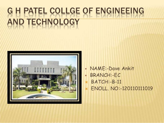 G H PATEL COLLGE OF ENGINEEINGAND TECHNOLOGY NAME:-Dave Ankit BRANCH:-EC BATCH:-B-11 ENOLL. NO:-120110111019