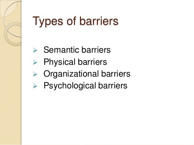 process personal physical and semantic barriers There are four key barriers to communication: process barriers, personal barriers, physical barriers, and semantic barriers task: write an essay describing how you, as a manager, would overcome each of these four barriers.