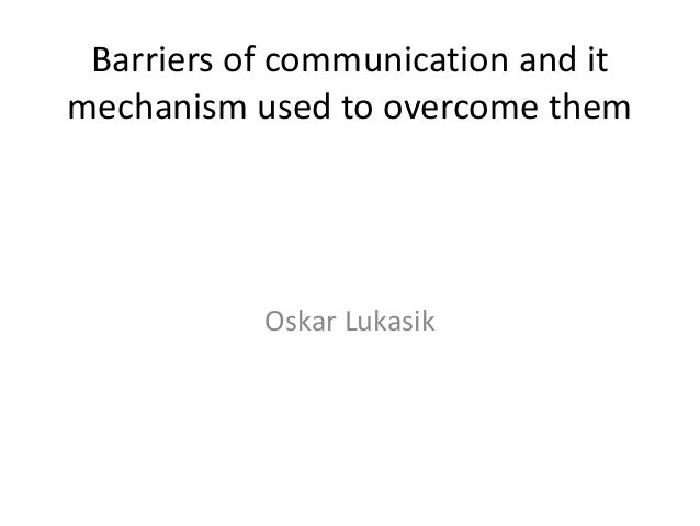 Barriers of communication and itmechanism used to overcome them           Oskar Lukasik