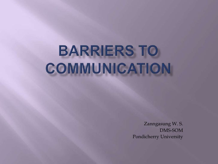 Barriers to communicatioN<br />Zanngasung W. S.<br />DMS-SOM<br />Pondicherry University<br />