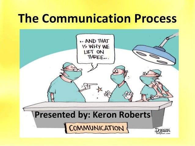 The Communication Process Presented by: Keron Roberts