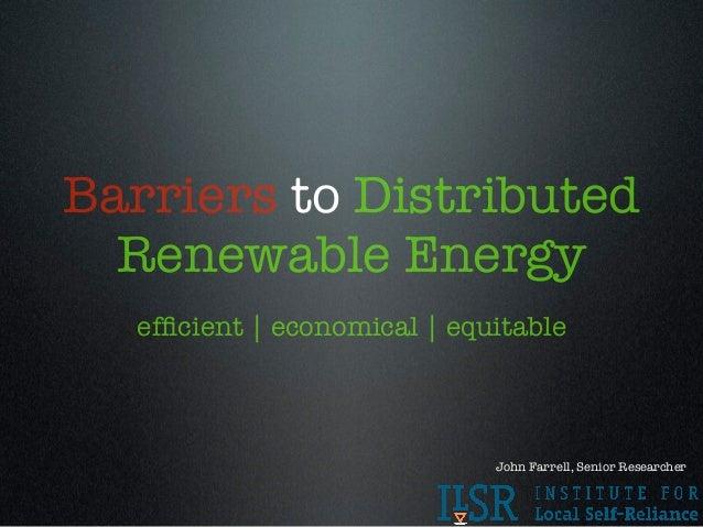 Barriers to Distributed  Renewable Energy  efficient | economical | equitable                             John Farrell, Sen...