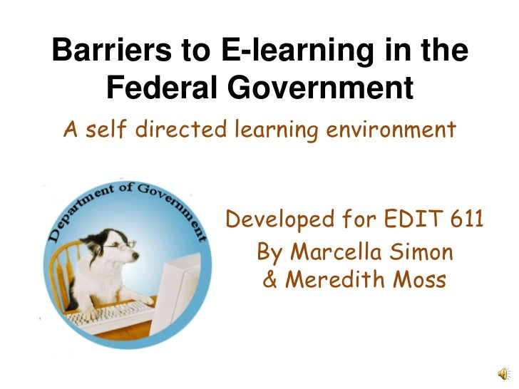 Barriers to E-learning in the Federal Government<br />A self directed learning environment<br />Developed for EDIT 611<br ...